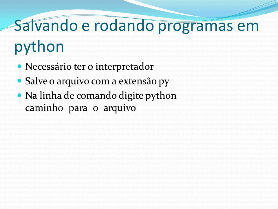 Salvando e rodando programas em python Necessário ter o interpretador Salve o arquivo com a extensão py Na linha de comando digite python caminho_para