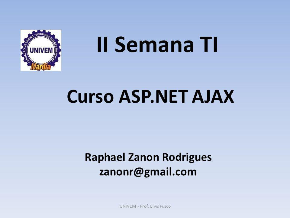 II Semana TI Raphael Zanon Rodrigues zanonr@gmail.com Curso ASP.NET AJAX UNIVEM - Prof. Elvis Fusco