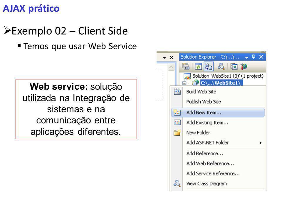 AJAX prático Exemplo 02 – Client Side Temos que usar Web Service Web service: solução utilizada na Integração de sistemas e na comunicação entre aplicações diferentes.
