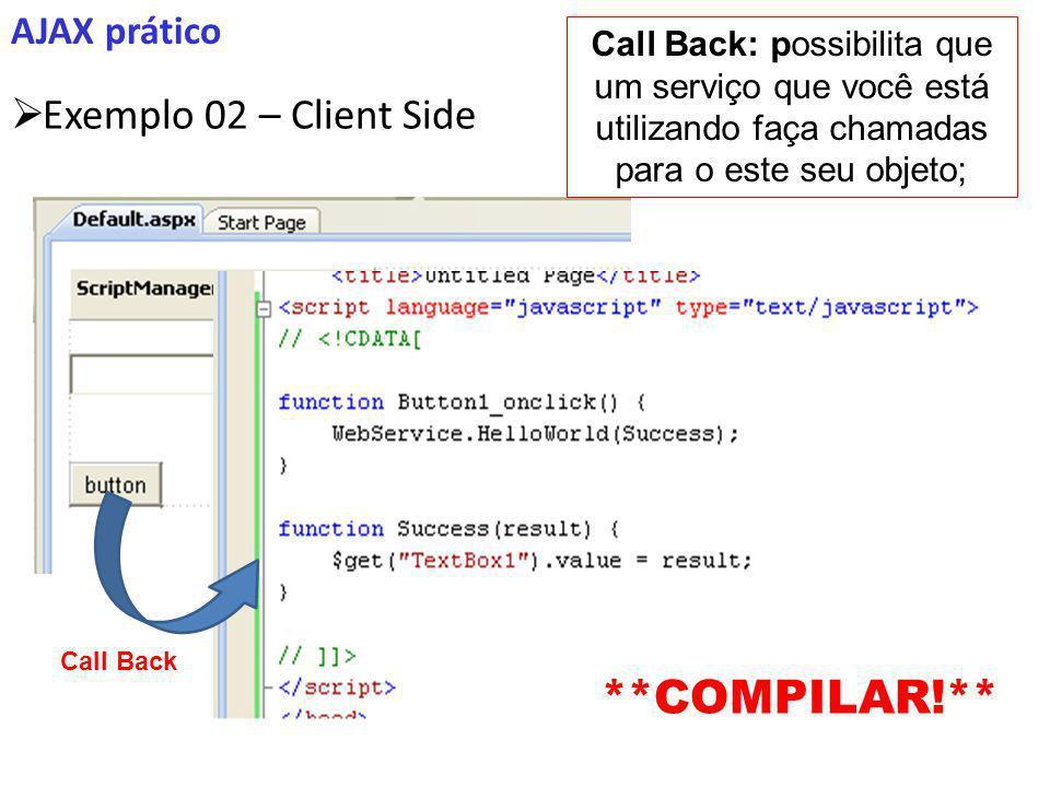 AJAX prático Exemplo 02 – Client Side **COMPILAR!** Call Back: possibilita que um serviço que você está utilizando faça chamadas para o este seu objeto; Call Back