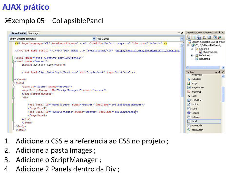 AJAX prático Exemplo 05 – CollapsiblePanel 1.Adicione o CSS e a referencia ao CSS no projeto ; 2.Adicione a pasta Images ; 3.Adicione o ScriptManager ; 4.Adicione 2 Panels dentro da Div ;