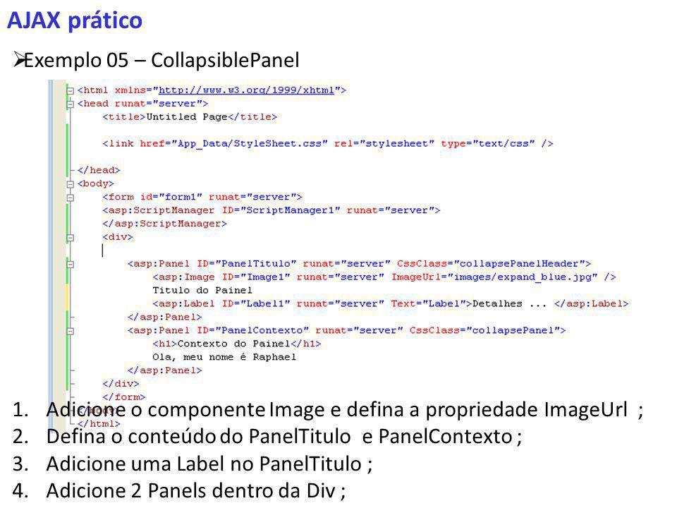 AJAX prático Exemplo 05 – CollapsiblePanel 1.Adicione o componente Image e defina a propriedade ImageUrl ; 2.Defina o conteúdo do PanelTitulo e PanelContexto ; 3.Adicione uma Label no PanelTitulo ; 4.Adicione 2 Panels dentro da Div ;