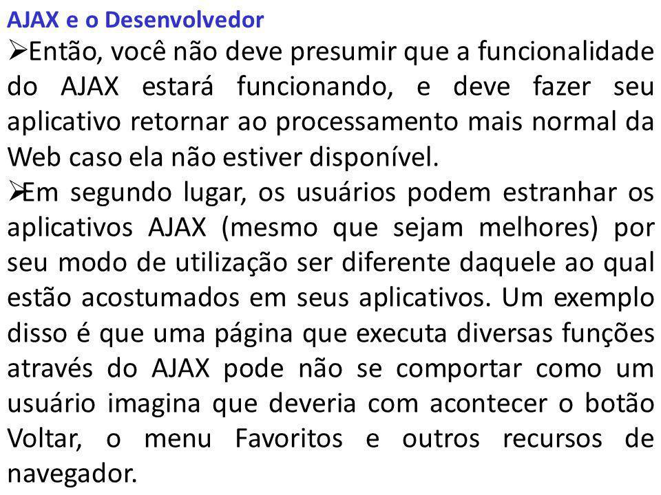 AJAX e o Desenvolvedor Então, você não deve presumir que a funcionalidade do AJAX estará funcionando, e deve fazer seu aplicativo retornar ao processamento mais normal da Web caso ela não estiver disponível.
