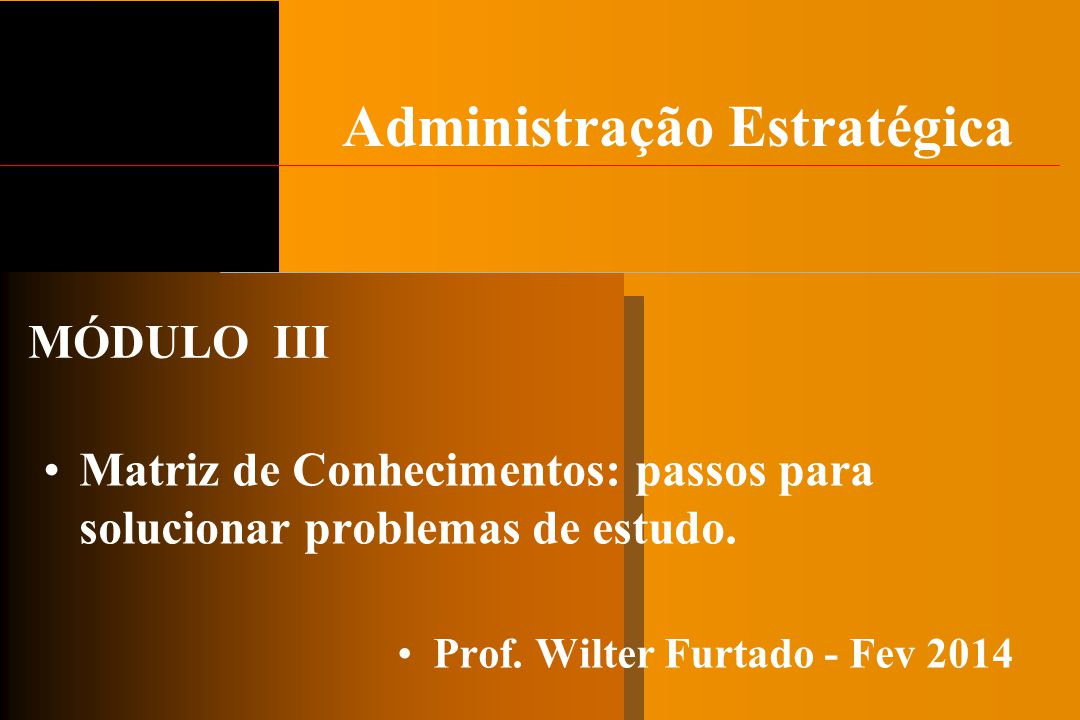 Administração Estratégica Matriz de Conhecimentos: passos para solucionar problemas de estudo. Prof. Wilter Furtado - Fev 2014 MÓDULO III