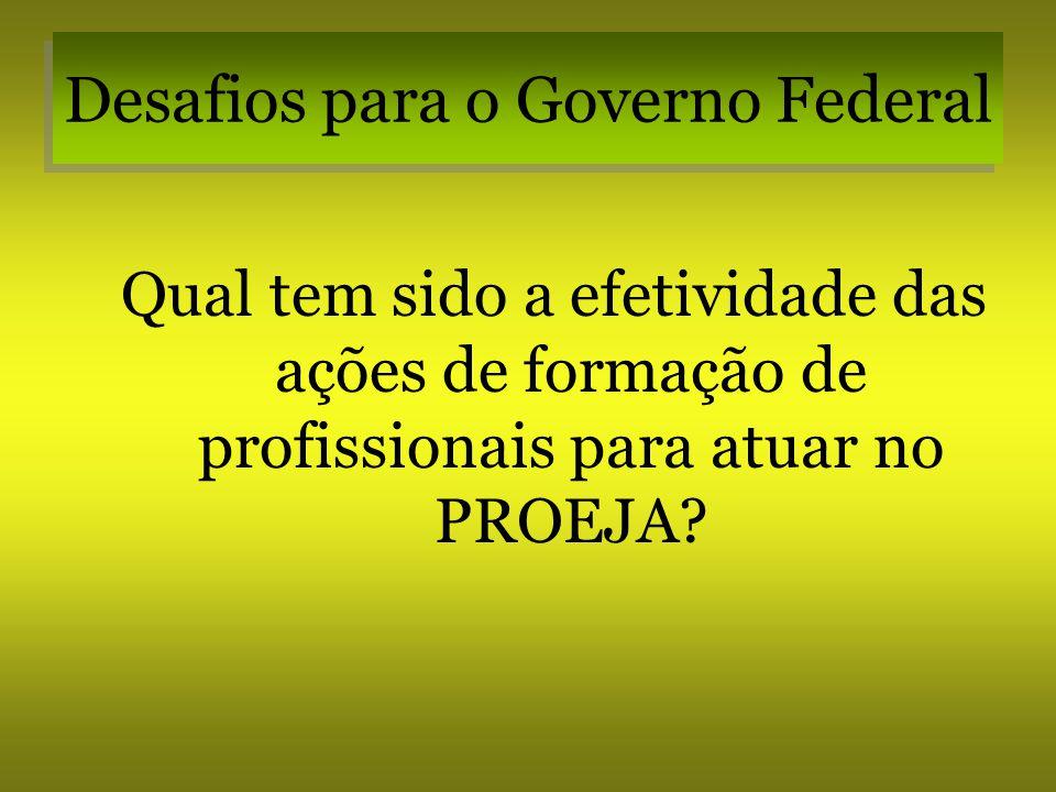 Desafios para o Governo Federal Qual tem sido a efetividade das ações de formação de profissionais para atuar no PROEJA?