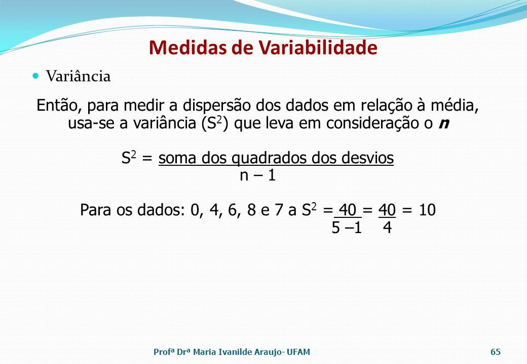 Variância Medidas de Variabilidade Então, para medir a dispersão dos dados em relação à média, usa-se a variância (S 2 ) que leva em consideração o n S 2 = soma dos quadrados dos desvios n – 1 Para os dados: 0, 4, 6, 8 e 7 a S 2 = 40 = 40 = 10 5 –1 4 Profª Drª Maria Ivanilde Araujo- UFAM65