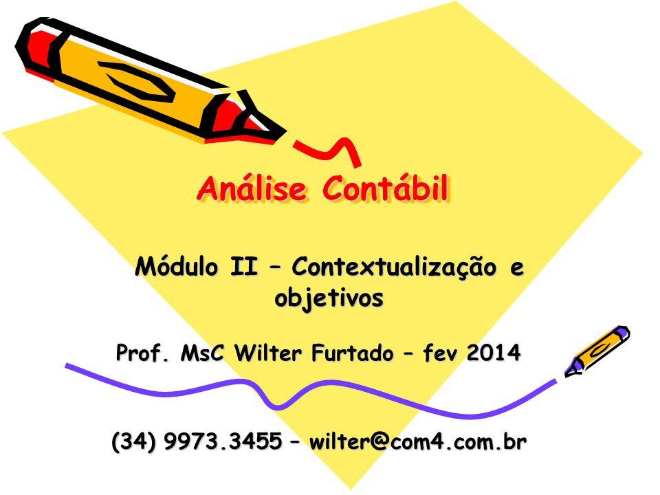 Análise Contábil Prof. MsC Wilter Furtado – fev 2014 Módulo II – Contextualização e objetivos (34) 9973.3455 – wilter@com4.com.br