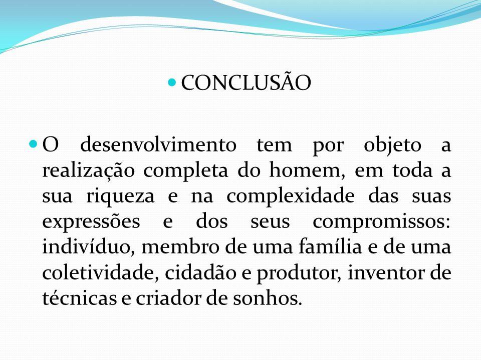 CONCLUSÃO O desenvolvimento tem por objeto a realização completa do homem, em toda a sua riqueza e na complexidade das suas expressões e dos seus comp