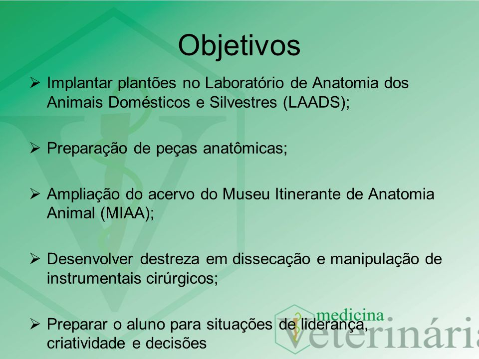 Objetivos Implantar plantões no Laboratório de Anatomia dos Animais Domésticos e Silvestres (LAADS); Preparação de peças anatômicas; Ampliação do acer