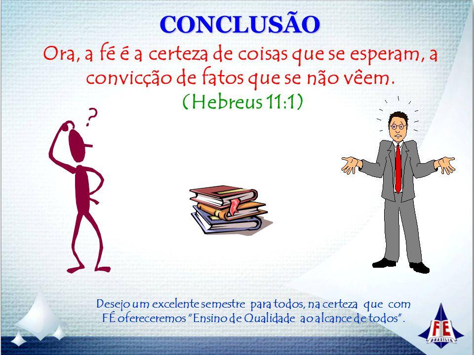 CONCLUSÃO Ora, a fé é a certeza de coisas que se esperam, a convicção de fatos que se não vêem. (Hebreus 11:1) Desejo um excelente semestre para todos