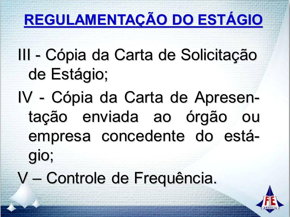 REGULAMENTAÇÃO DO ESTÁGIO III - Cópia da Carta de Solicitação de Estágio; IV - Cópia da Carta de Apresen- tação enviada ao órgão ou empresa concedente do está- gio; V – Controle de Frequência.