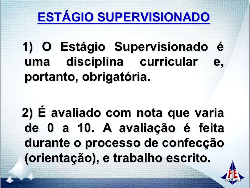 ESTÁGIO SUPERVISIONADO 3) No Estágio Supervisionado os alunos desenvolverão o projeto de estágio que será um documento elaborado sob orientação do professor orientador e acompanhamento do supervisor na empresa.
