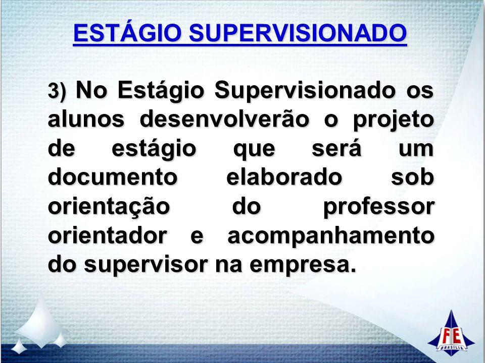 ESTÁGIO SUPERVISIONADO 3) No Estágio Supervisionado os alunos desenvolverão o projeto de estágio que será um documento elaborado sob orientação do pro
