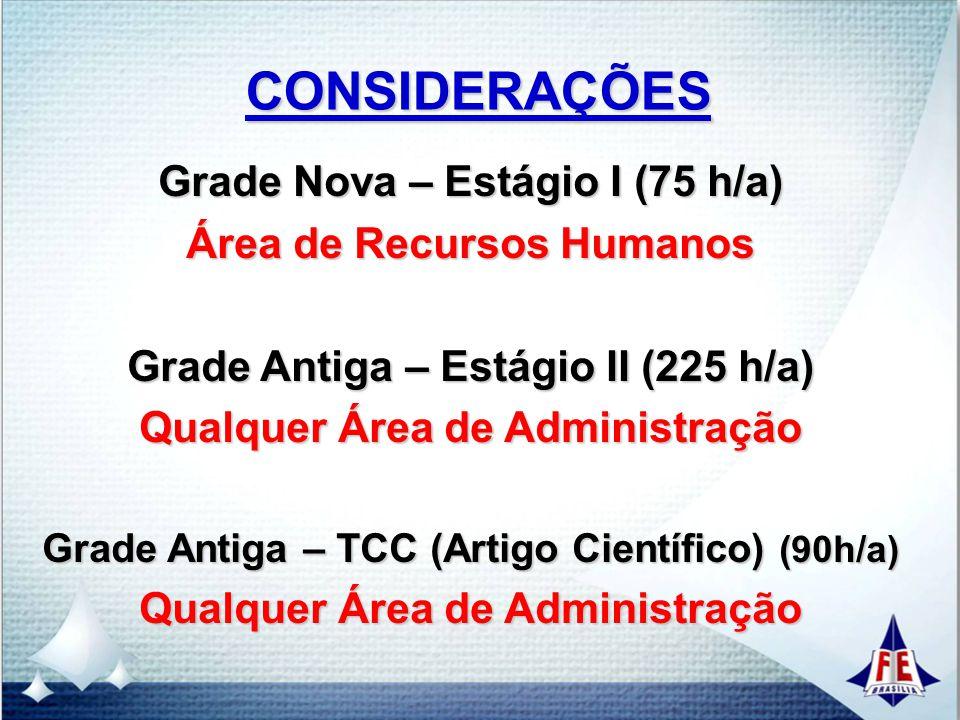 CONSIDERAÇÕES Grade Nova – Estágio I (75 h/a) Área de Recursos Humanos Grade Antiga – Estágio II (225 h/a) Qualquer Área de Administração Grade Antiga