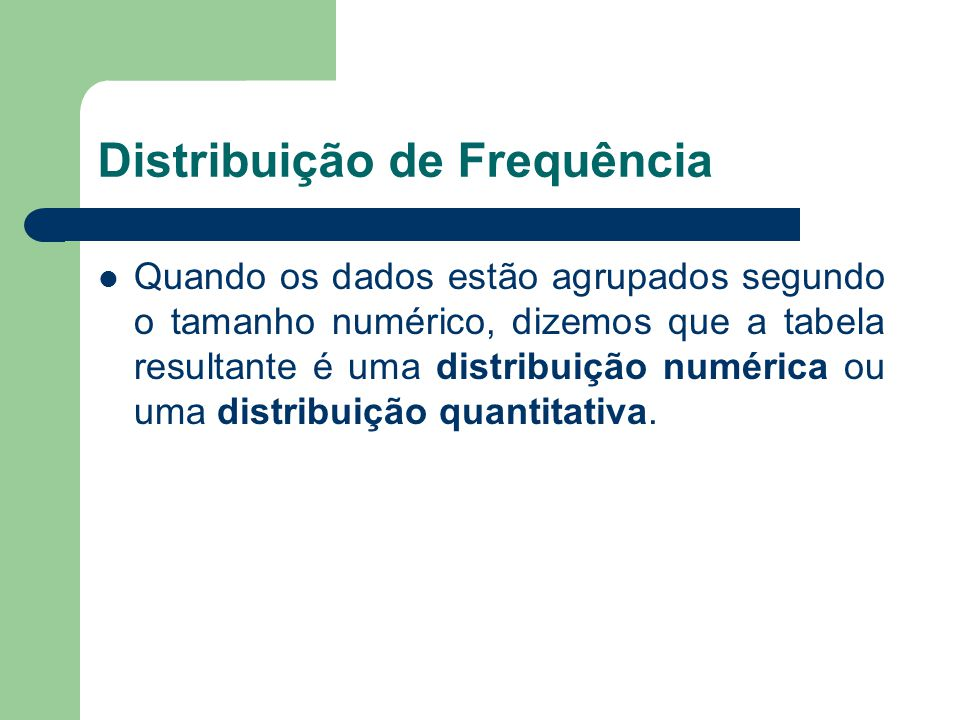 Distribuição de Frequência Quando os dados estão agrupados segundo o tamanho numérico, dizemos que a tabela resultante é uma distribuição numérica ou