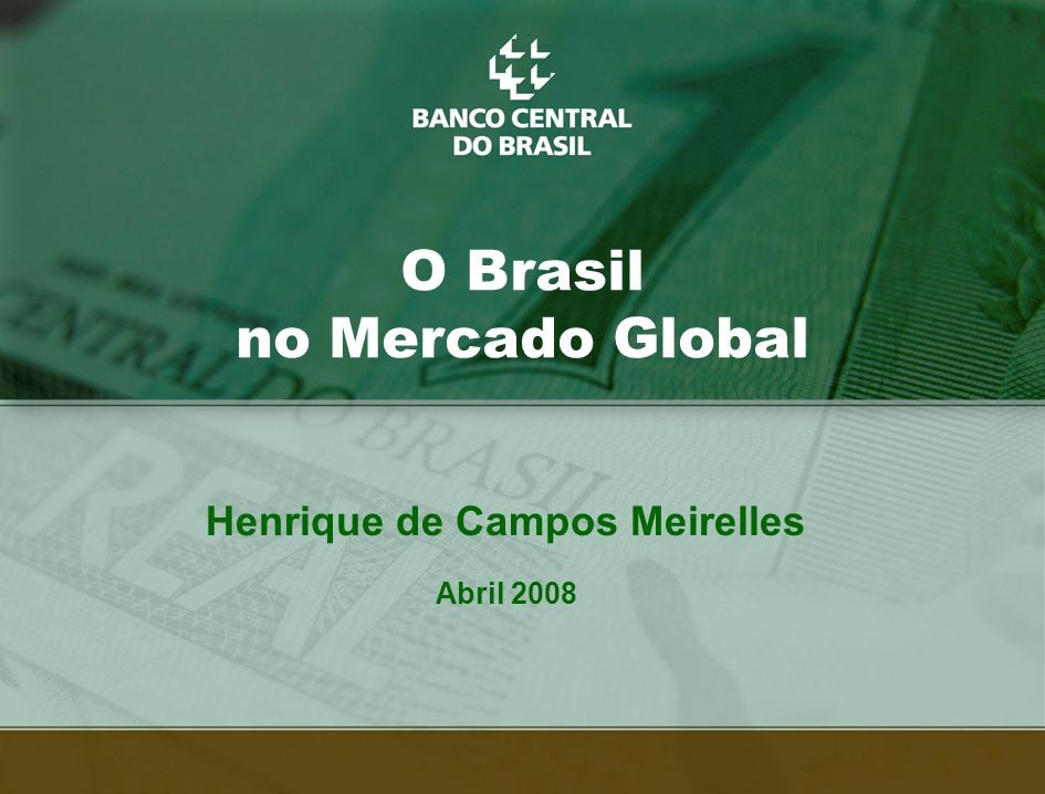 34 O Brasil no Mercado Global Henrique de Campos Meirelles Abril 2008