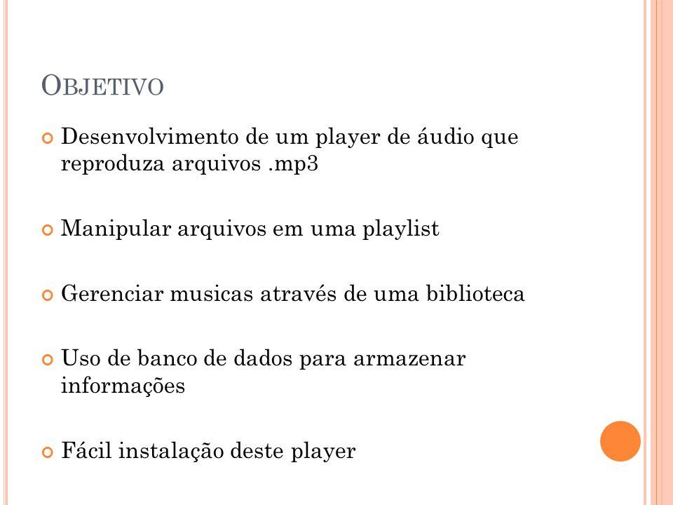 O BJETIVO Desenvolvimento de um player de áudio que reproduza arquivos.mp3 Manipular arquivos em uma playlist Gerenciar musicas através de uma bibliot