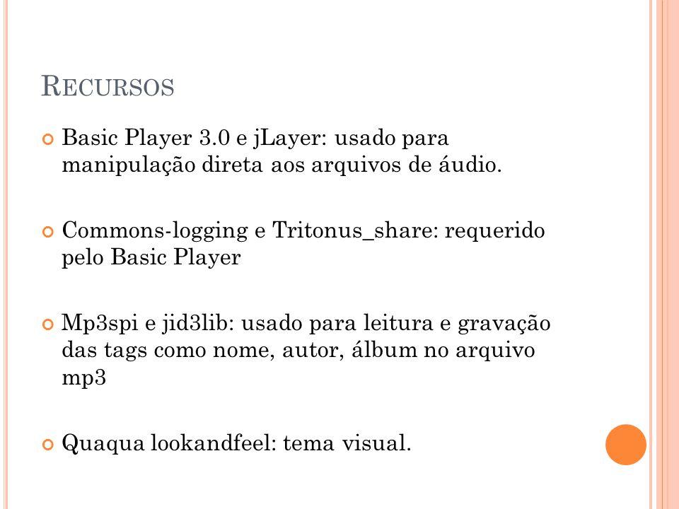 R ECURSOS Basic Player 3.0 e jLayer: usado para manipulação direta aos arquivos de áudio. Commons-logging e Tritonus_share: requerido pelo Basic Playe