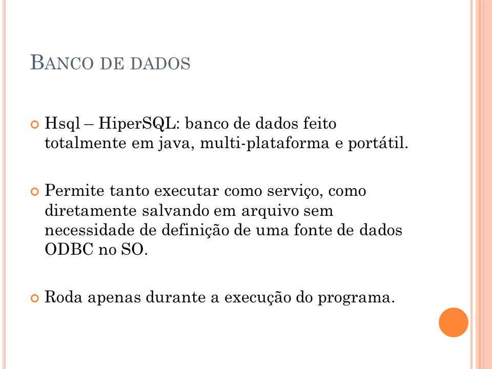 B ANCO DE DADOS Hsql – HiperSQL: banco de dados feito totalmente em java, multi-plataforma e portátil. Permite tanto executar como serviço, como diret