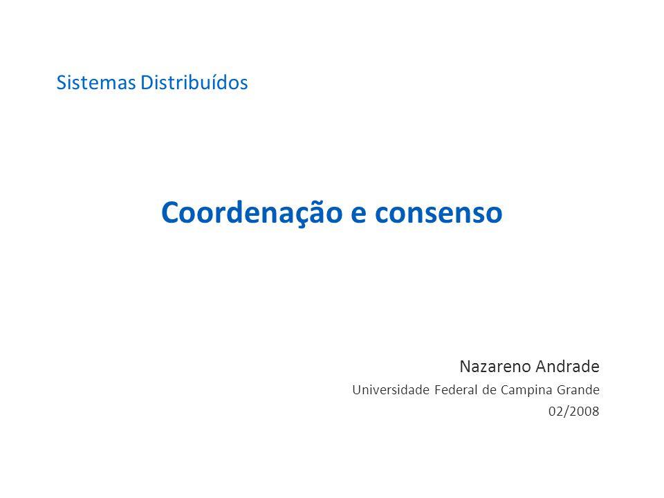 Coordenação e consenso Nazareno Andrade Universidade Federal de Campina Grande 02/2008 Sistemas Distribuídos