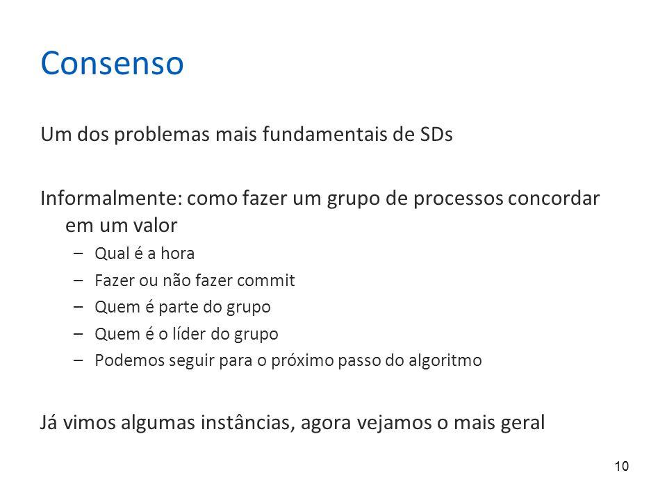 10 Consenso Um dos problemas mais fundamentais de SDs Informalmente: como fazer um grupo de processos concordar em um valor –Qual é a hora –Fazer ou n