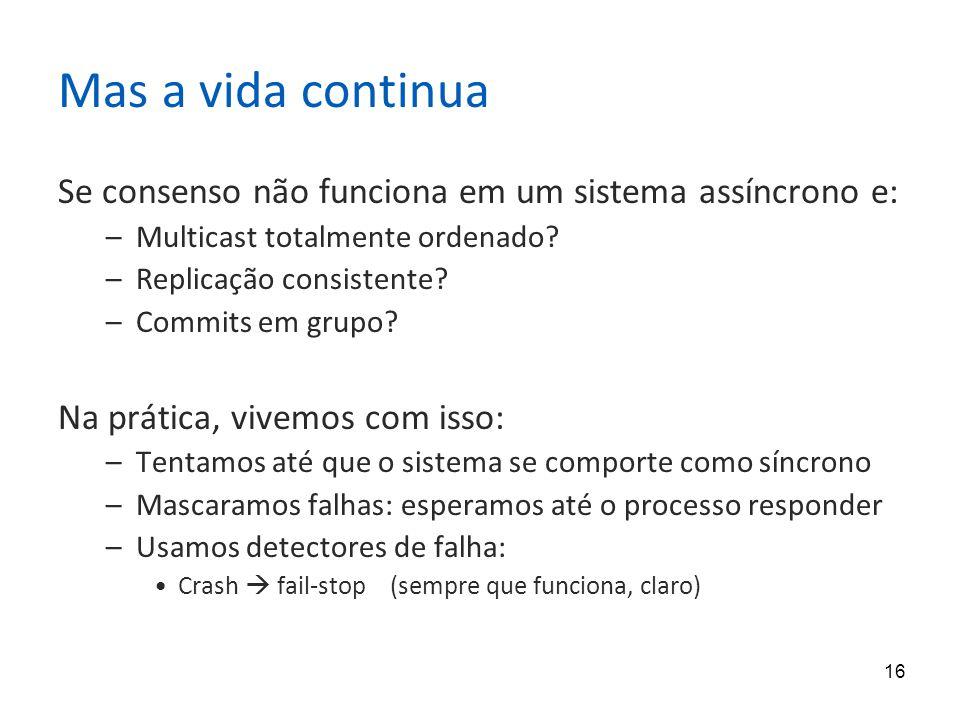 16 Mas a vida continua Se consenso não funciona em um sistema assíncrono e: –Multicast totalmente ordenado? –Replicação consistente? –Commits em grupo