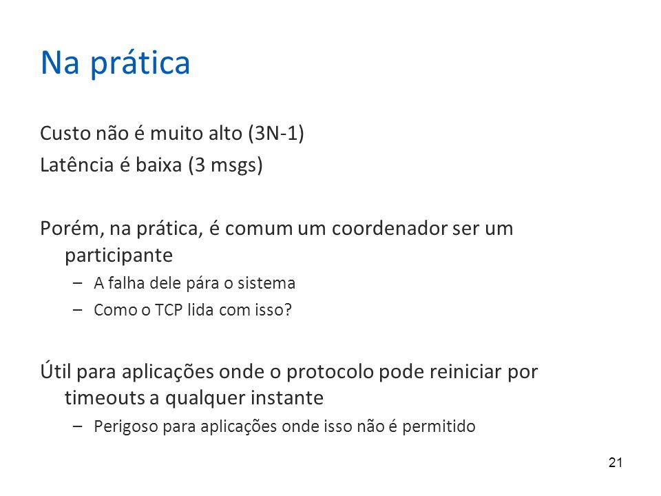 21 Na prática Custo não é muito alto (3N-1) Latência é baixa (3 msgs) Porém, na prática, é comum um coordenador ser um participante –A falha dele pára