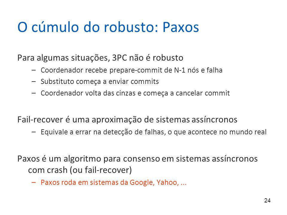 24 O cúmulo do robusto: Paxos Para algumas situações, 3PC não é robusto –Coordenador recebe prepare-commit de N-1 nós e falha –Substituto começa a env