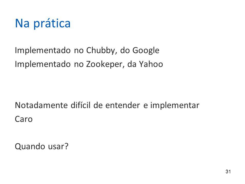 31 Na prática Implementado no Chubby, do Google Implementado no Zookeper, da Yahoo Notadamente difícil de entender e implementar Caro Quando usar?
