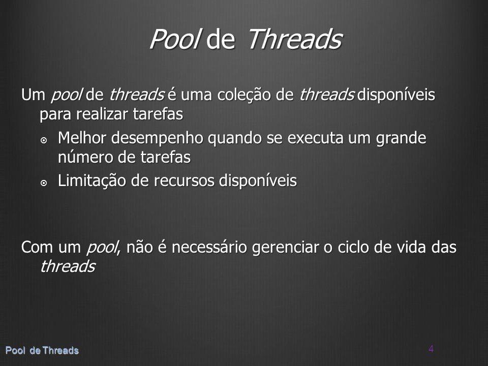 Um pool de threads é uma coleção de threads disponíveis para realizar tarefas Melhor desempenho quando se executa um grande número de tarefas Melhor d