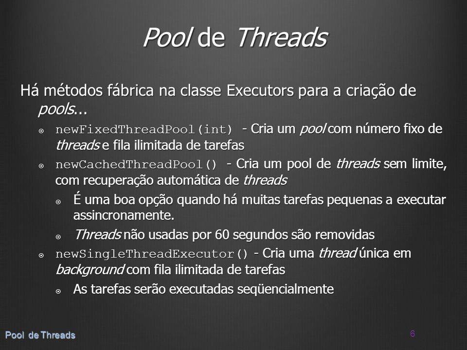 Exemplo com Runnable Exemplo com Runnable 7 Pool de Threads public class WorkerThread implements Runnable { private int workerNumber; public WorkerThread(int number) { workerNumber = number; } public void run() { for (int i=0;i<=100;i+=20) { // Realiza algum trabalho...