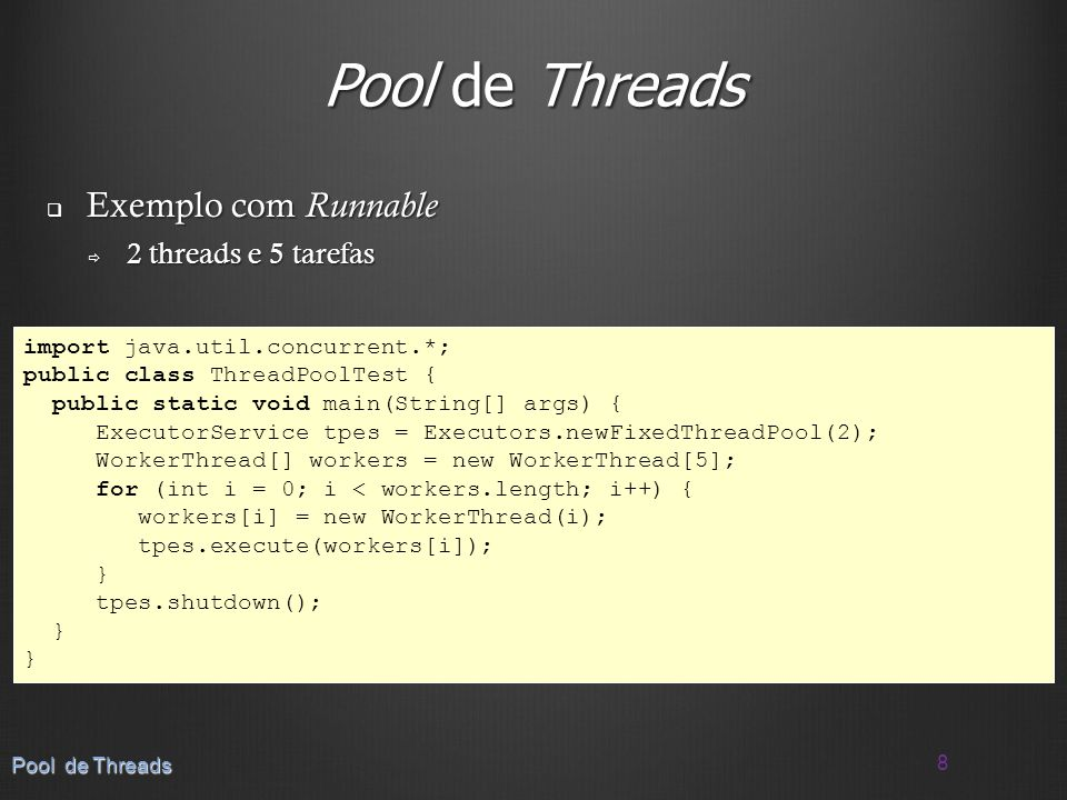 Pool de Threads Exemplo com Runnable Exemplo com Runnable 2 threads e 5 tarefas 2 threads e 5 tarefas 8 Pool de Threads import java.util.concurrent.*;