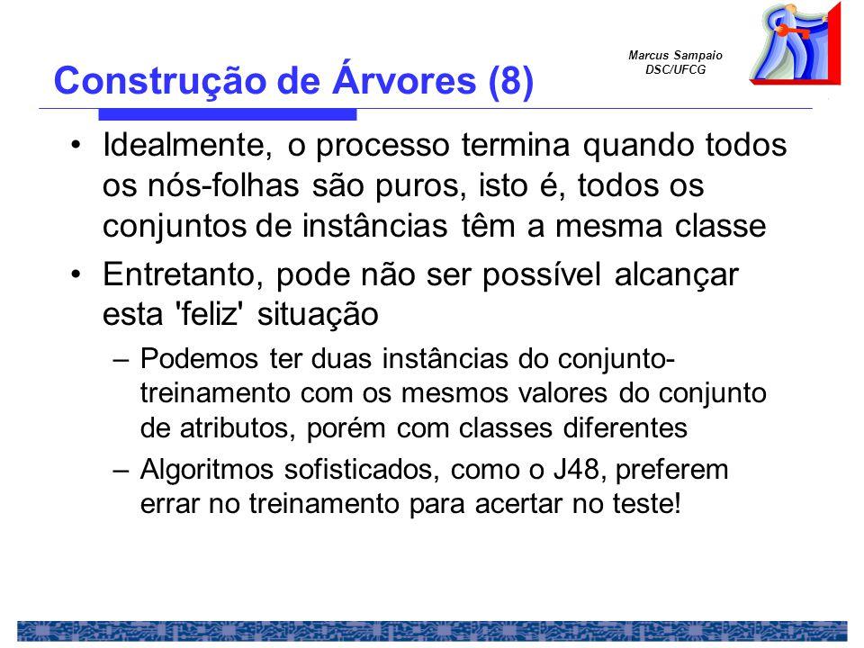 Marcus Sampaio DSC/UFCG Construção de Árvores (8) Idealmente, o processo termina quando todos os nós-folhas são puros, isto é, todos os conjuntos de instâncias têm a mesma classe Entretanto, pode não ser possível alcançar esta feliz situação –Podemos ter duas instâncias do conjunto- treinamento com os mesmos valores do conjunto de atributos, porém com classes diferentes –Algoritmos sofisticados, como o J48, preferem errar no treinamento para acertar no teste!
