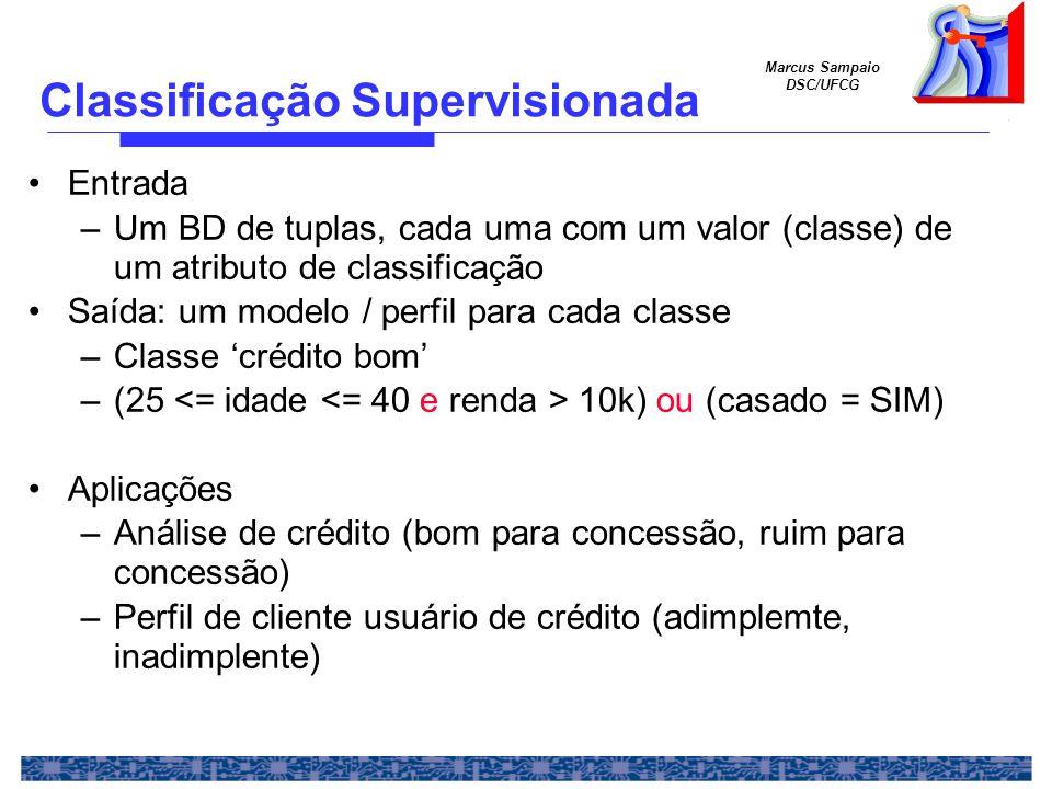 Marcus Sampaio DSC/UFCG Classificação Supervisionada Entrada –Um BD de tuplas, cada uma com um valor (classe) de um atributo de classificação Saída: um modelo / perfil para cada classe –Classe crédito bom –(25 10k) ou (casado = SIM) Aplicações –Análise de crédito (bom para concessão, ruim para concessão) –Perfil de cliente usuário de crédito (adimplemte, inadimplente)