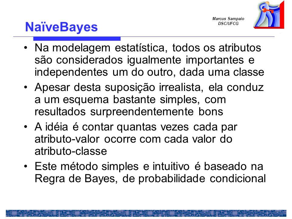 Marcus Sampaio DSC/UFCG NaïveBayes Na modelagem estatística, todos os atributos são considerados igualmente importantes e independentes um do outro, dada uma classe Apesar desta suposição irrealista, ela conduz a um esquema bastante simples, com resultados surpreendentemente bons A idéia é contar quantas vezes cada par atributo-valor ocorre com cada valor do atributo-classe Este método simples e intuitivo é baseado na Regra de Bayes, de probabilidade condicional