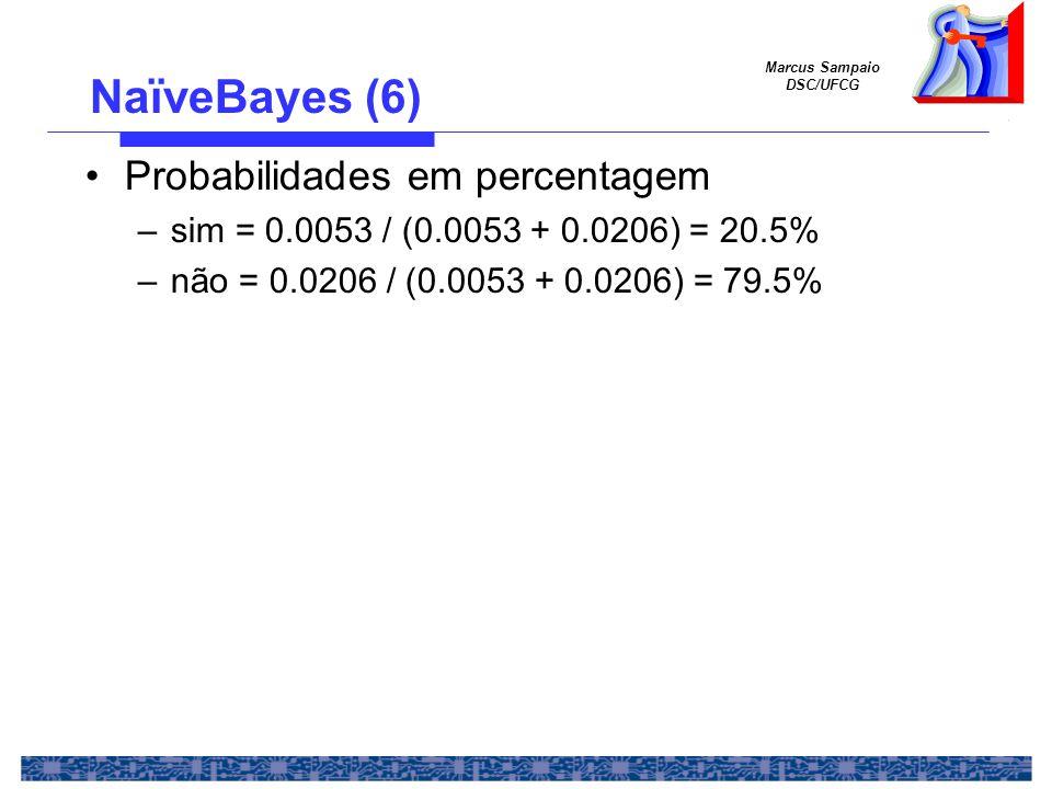 Marcus Sampaio DSC/UFCG Probabilidades em percentagem –sim = 0.0053 / (0.0053 + 0.0206) = 20.5% –não = 0.0206 / (0.0053 + 0.0206) = 79.5% NaïveBayes (6)