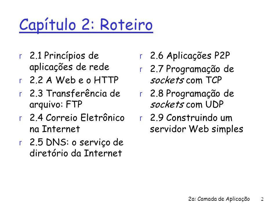2 Capítulo 2: Roteiro r 2.1 Princípios de aplicações de rede r 2.2 A Web e o HTTP r 2.3 Transferência de arquivo: FTP r 2.4 Correio Eletrônico na Inte