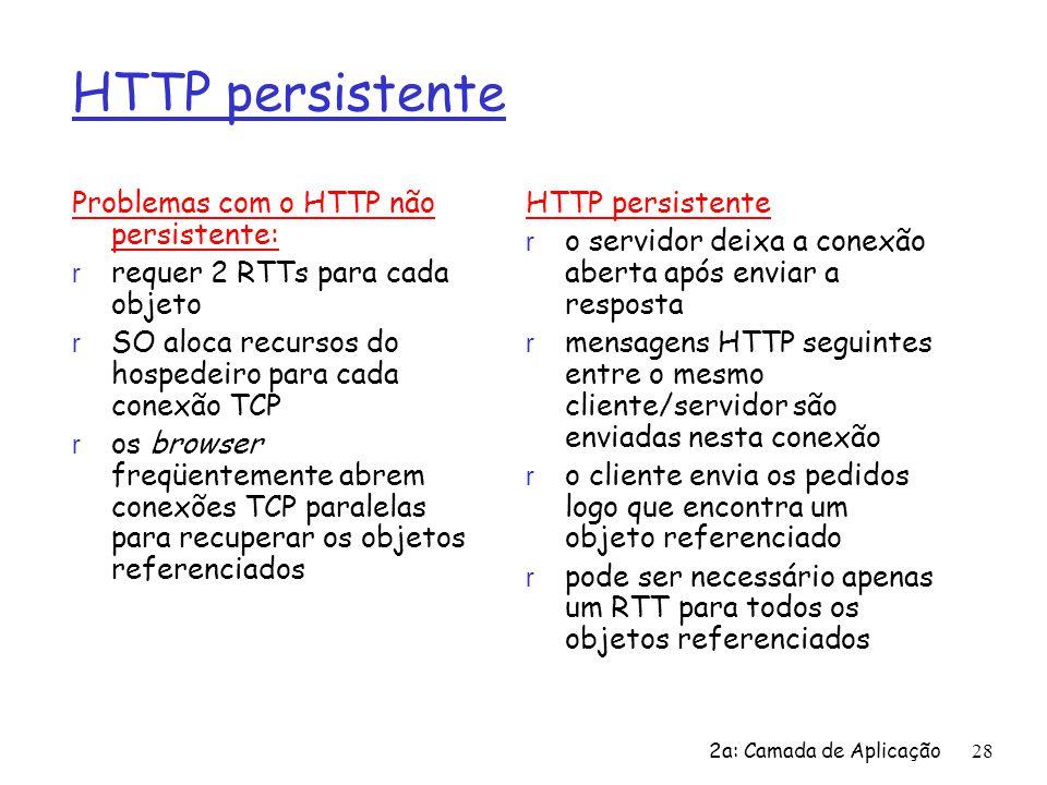 HTTP persistente Problemas com o HTTP não persistente: r requer 2 RTTs para cada objeto r SO aloca recursos do hospedeiro para cada conexão TCP r os b