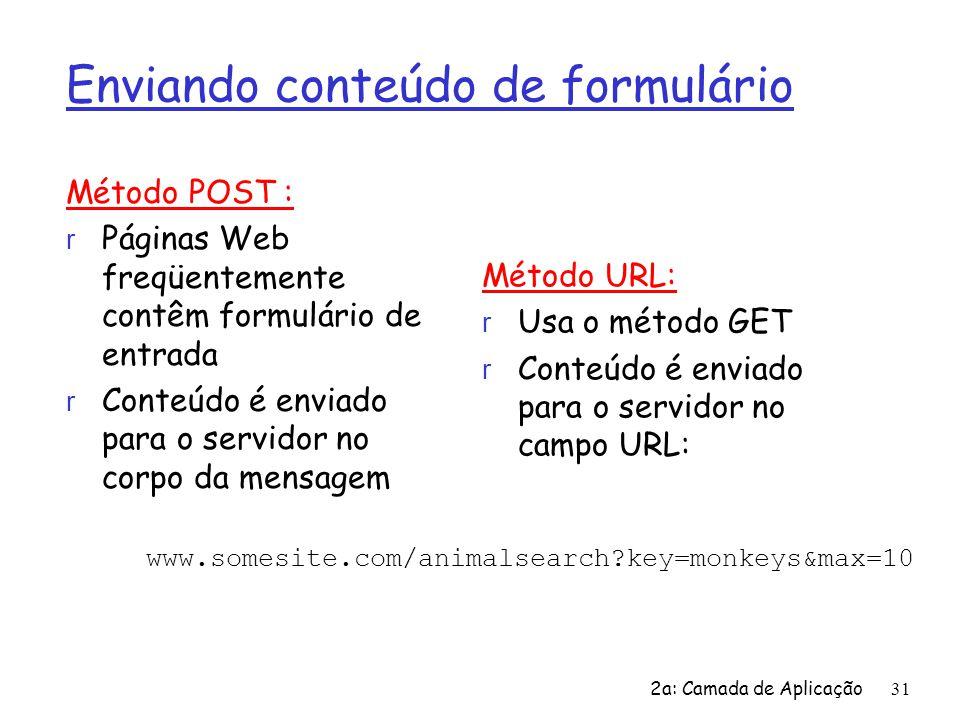 2a: Camada de Aplicação31 Enviando conteúdo de formulário Método POST : r Páginas Web freqüentemente contêm formulário de entrada r Conteúdo é enviado