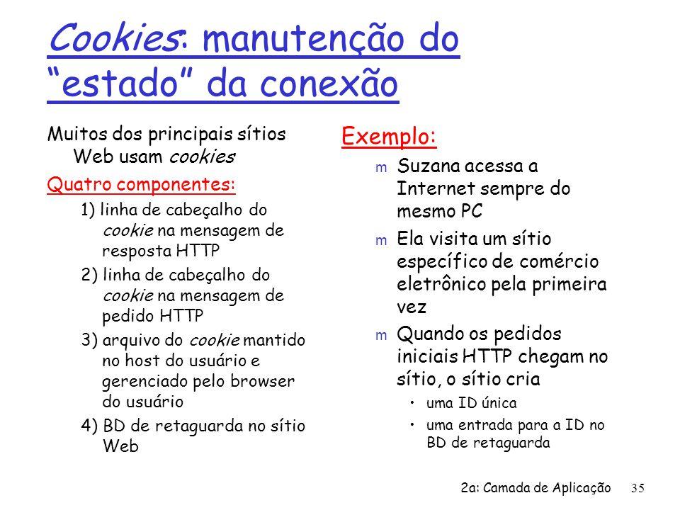 2a: Camada de Aplicação35 Cookies: manutenção do estado da conexão Muitos dos principais sítios Web usam cookies Quatro componentes: 1) linha de cabeç
