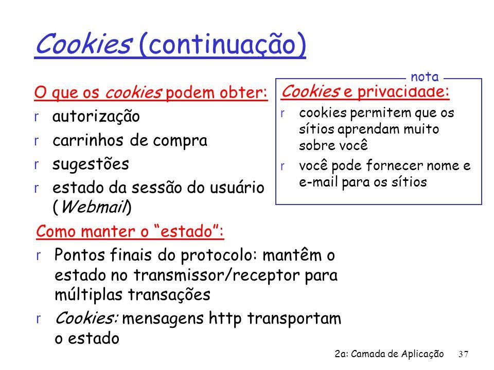2a: Camada de Aplicação37 Cookies (continuação) O que os cookies podem obter: r autorização r carrinhos de compra r sugestões r estado da sessão do us