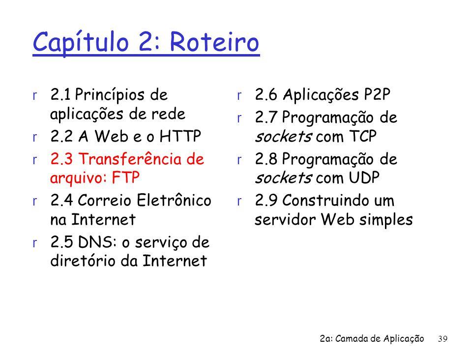2a: Camada de Aplicação39 Capítulo 2: Roteiro r 2.1 Princípios de aplicações de rede r 2.2 A Web e o HTTP r 2.3 Transferência de arquivo: FTP r 2.4 Co