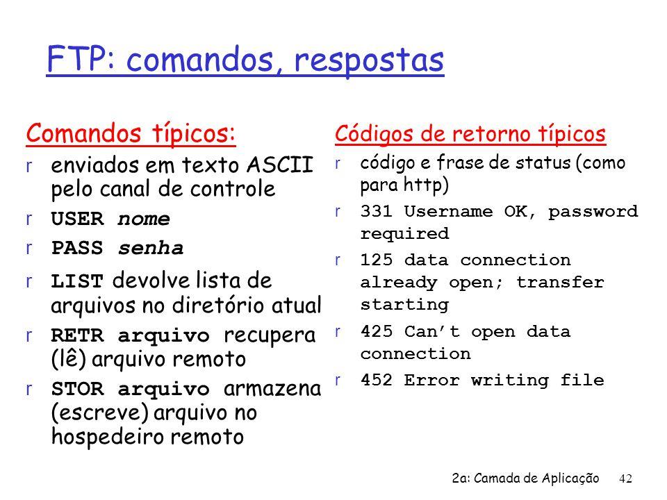 2a: Camada de Aplicação42 FTP: comandos, respostas Comandos típicos: r enviados em texto ASCII pelo canal de controle USER nome PASS senha LIST devolv