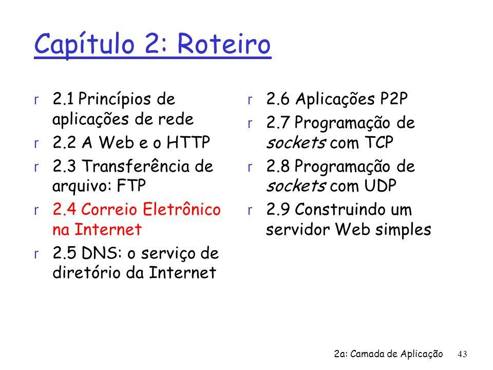 2a: Camada de Aplicação43 Capítulo 2: Roteiro r 2.1 Princípios de aplicações de rede r 2.2 A Web e o HTTP r 2.3 Transferência de arquivo: FTP r 2.4 Co