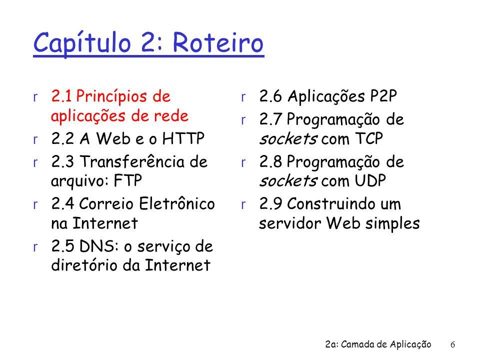 2a: Camada de Aplicação6 Capítulo 2: Roteiro r 2.1 Princípios de aplicações de rede r 2.2 A Web e o HTTP r 2.3 Transferência de arquivo: FTP r 2.4 Cor