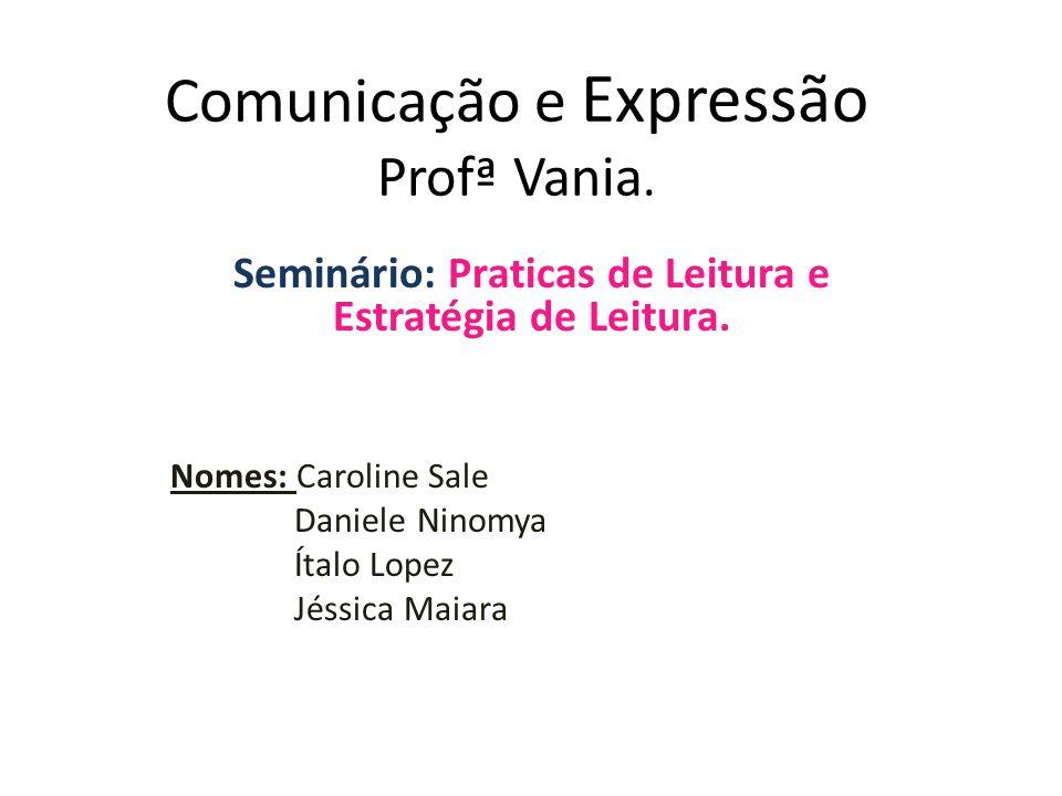 Comunicação e Expressão Profª Vania. Seminário: Praticas de Leitura e Estratégia de Leitura. Nomes: Caroline Sale Daniele Ninomya Ítalo Lopez Jéssica