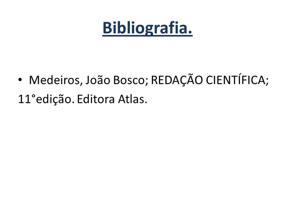Bibliografia. Medeiros, João Bosco; REDAÇÃO CIENTÍFICA; 11°edição. Editora Atlas.