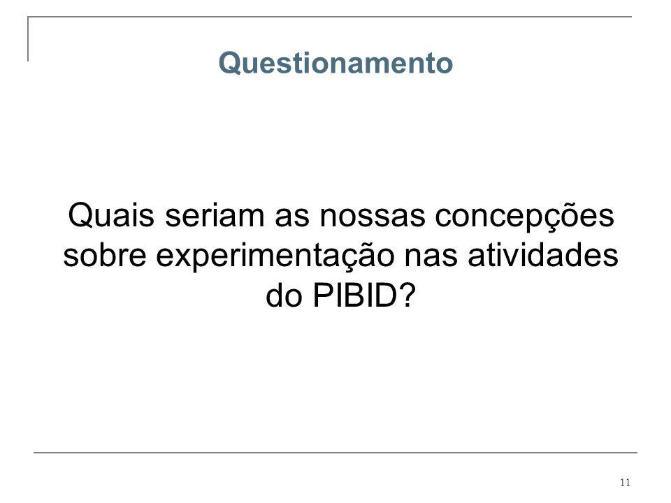 11 Questionamento Quais seriam as nossas concepções sobre experimentação nas atividades do PIBID?