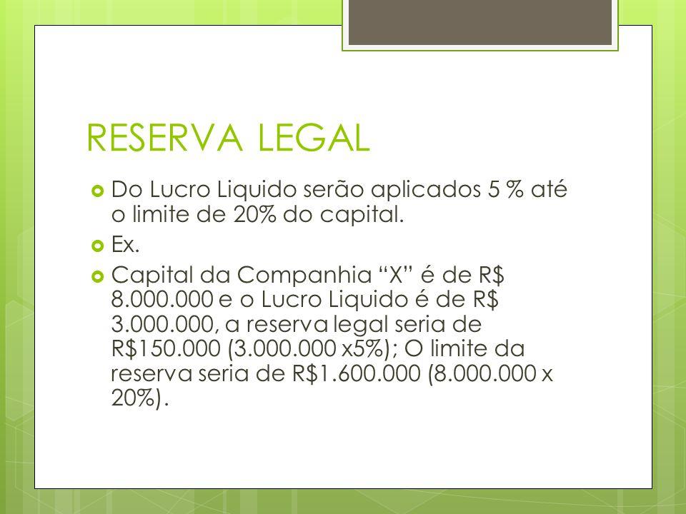 RESERVA LEGAL Do Lucro Liquido serão aplicados 5 % até o limite de 20% do capital. Ex. Capital da Companhia X é de R$ 8.000.000 e o Lucro Liquido é de