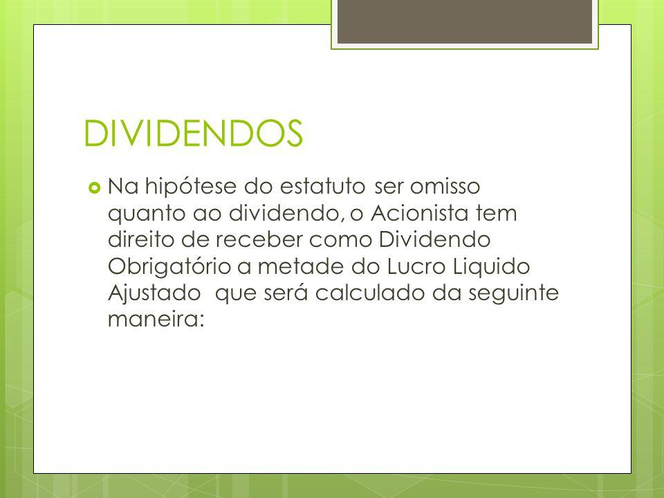 DIVIDENDOS Na hipótese do estatuto ser omisso quanto ao dividendo, o Acionista tem direito de receber como Dividendo Obrigatório a metade do Lucro Liq